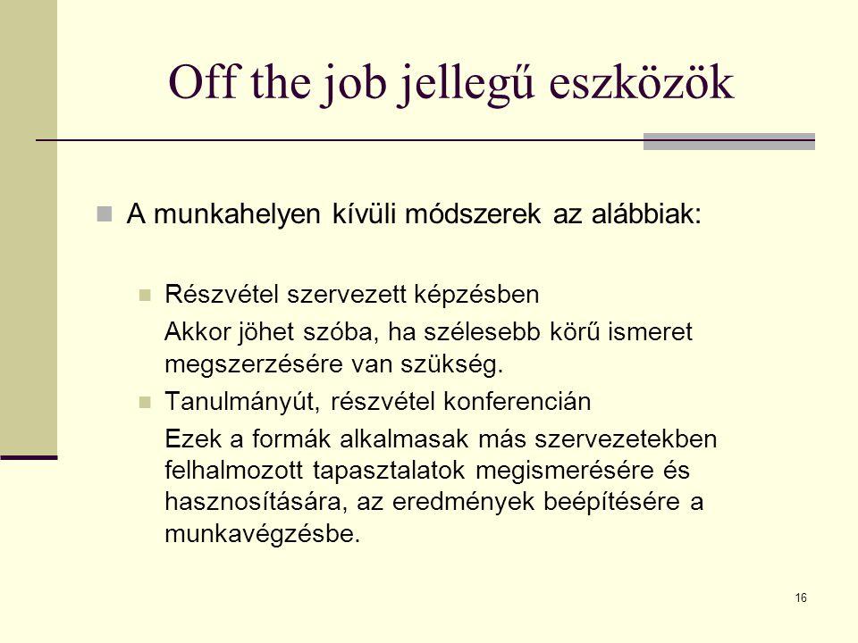 16 Off the job jellegű eszközök A munkahelyen kívüli módszerek az alábbiak: Részvétel szervezett képzésben Akkor jöhet szóba, ha szélesebb körű ismeret megszerzésére van szükség.