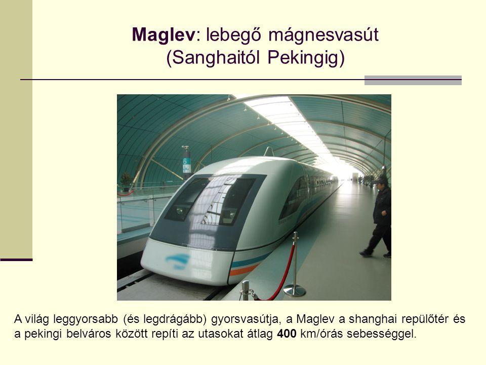 Maglev: lebegő mágnesvasút (Sanghaitól Pekingig) A világ leggyorsabb (és legdrágább) gyorsvasútja, a Maglev a shanghai repülőtér és a pekingi belváros