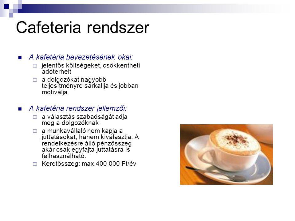 Cafeteria rendszer A kafetéria bevezetésének okai:  jelentős költségeket, csökkentheti adóterheit  a dolgozókat nagyobb teljesítményre sarkallja és