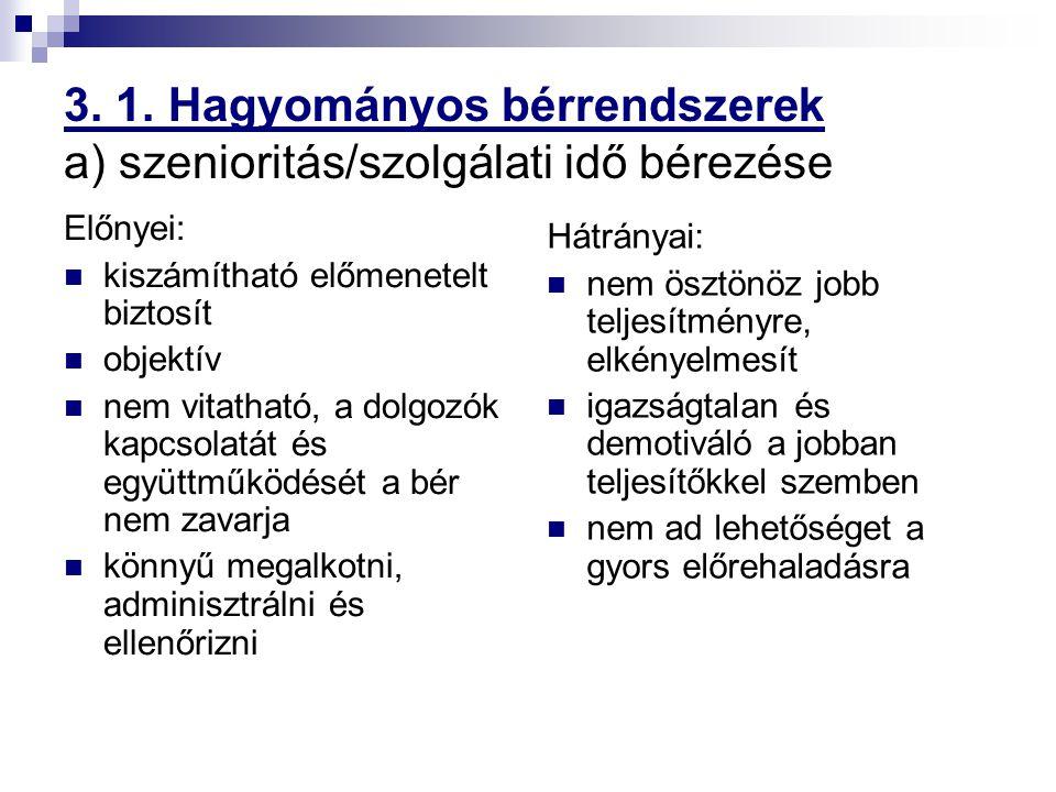 3. 1. Hagyományos bérrendszerek a) szenioritás/szolgálati idő bérezése Előnyei: kiszámítható előmenetelt biztosít objektív nem vitatható, a dolgozók k