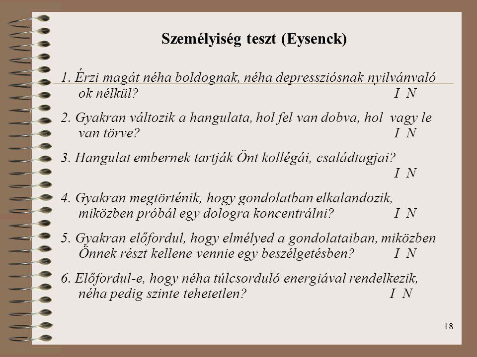 18 Személyiség teszt (Eysenck) 1. Érzi magát néha boldognak, néha depressziósnak nyilvánvaló ok nélkül? I N 2. Gyakran változik a hangulata, hol fel v