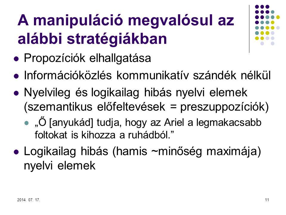 2014. 07. 17.11 A manipuláció megvalósul az alábbi stratégiákban Propozíciók elhallgatása Információközlés kommunikatív szándék nélkül Nyelvileg és lo