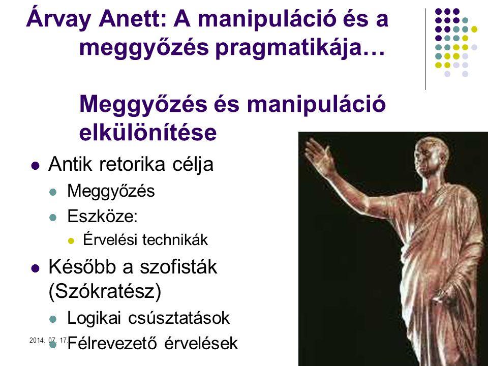 2014. 07. 17.2 Árvay Anett: A manipuláció és a meggyőzés pragmatikája… Meggyőzés és manipuláció elkülönítése Antik retorika célja Meggyőzés Eszköze: É
