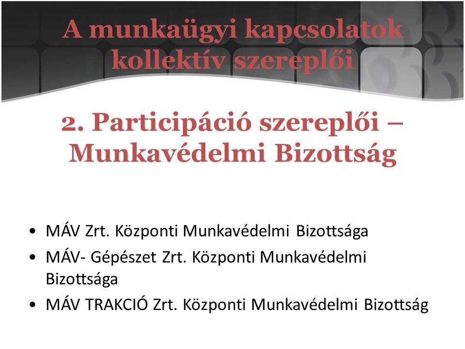 A munkaügyi kapcsolatok kollektív szereplői 2. Participáció szereplői – Munkavédelmi Bizottság MÁV Zrt. Központi Munkavédelmi Bizottsága MÁV- Gépészet