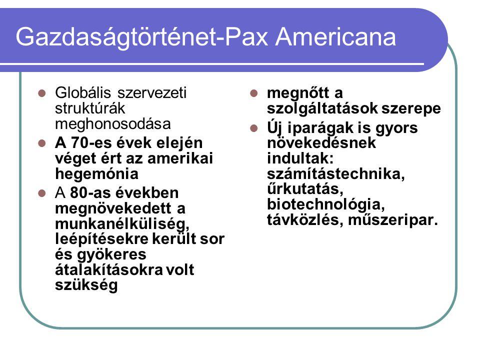 Gazdaságtörténet-Pax Americana Globális szervezeti struktúrák meghonosodása A 70-es évek elején véget ért az amerikai hegemónia A 80-as években megnöv