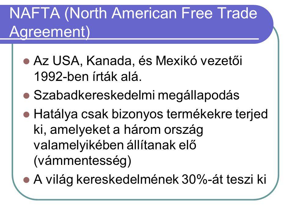 NAFTA (North American Free Trade Agreement) Az USA, Kanada, és Mexikó vezetői 1992-ben írták alá. Szabadkereskedelmi megállapodás Hatálya csak bizonyo
