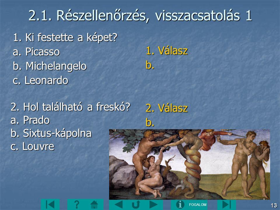 FOGALOM 13 2.1. Részellenőrzés, visszacsatolás 1 1. Ki festette a képet? a. Picasso b. Michelangelo c. Leonardo 1. Válasz b. 2. Válasz b. 2. Hol talál