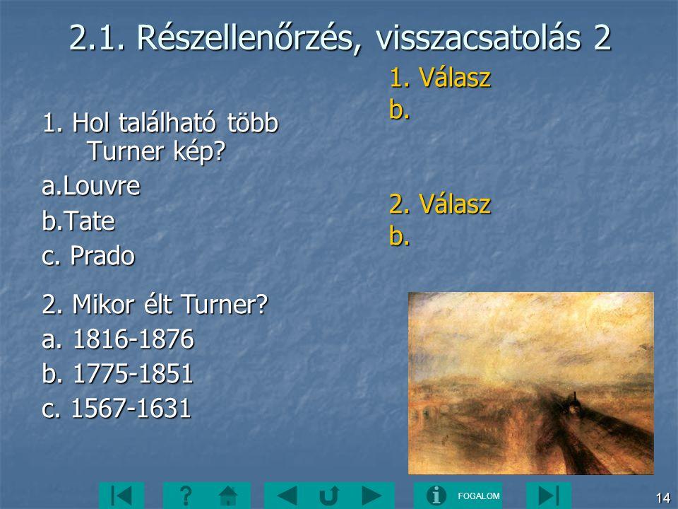 FOGALOM 14 2.1. Részellenőrzés, visszacsatolás 2 1. Hol található több Turner kép? a.Louvreb.Tate c. Prado 2. Mikor élt Turner? a. 1816-1876 b. 1775-1