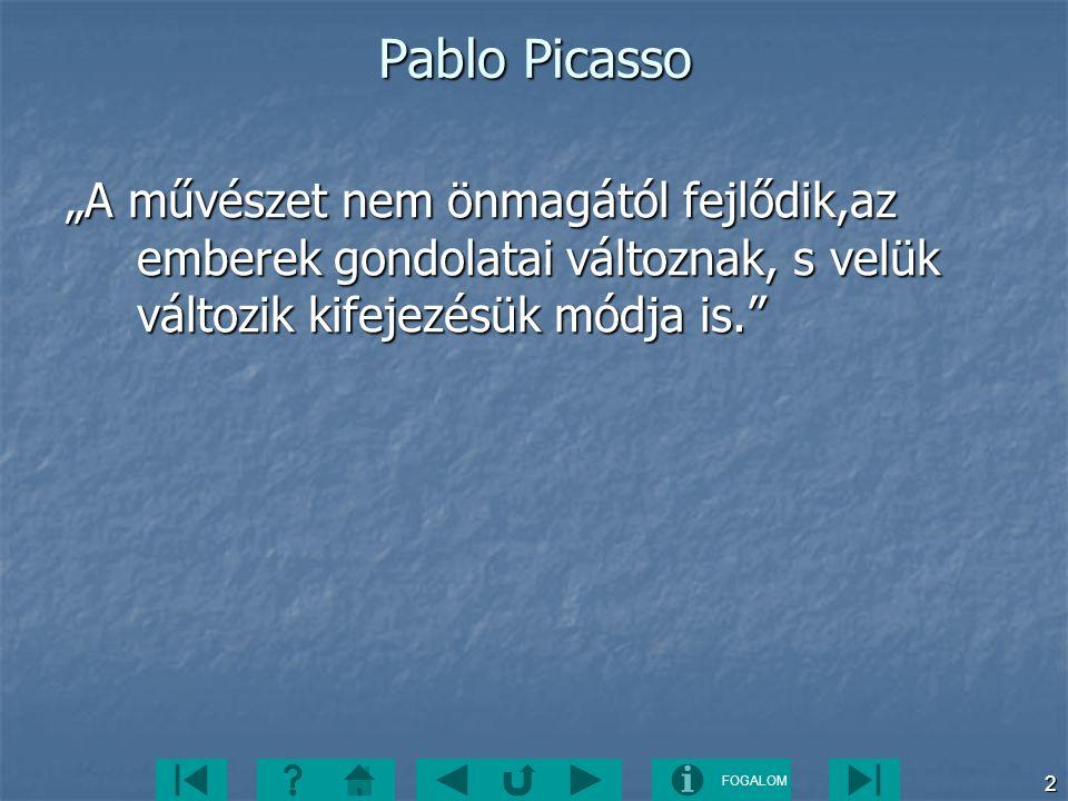 """FOGALOM 2 Pablo Picasso """"A művészet nem önmagától fejlődik,az emberek gondolatai változnak, s velük változik kifejezésük módja is."""""""
