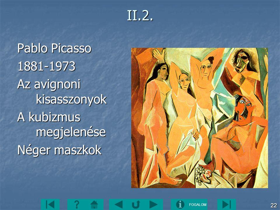 FOGALOM 22II.2. Pablo Picasso 1881-1973 Az avignoni kisasszonyok A kubizmus megjelenése Néger maszkok