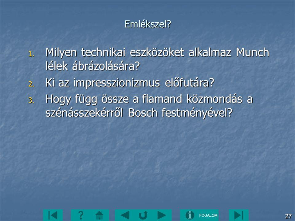 FOGALOM 27 Emlékszel? 1. Milyen technikai eszközöket alkalmaz Munch lélek ábrázolására? 2. Ki az impresszionizmus előfutára? 3. Hogy függ össze a flam