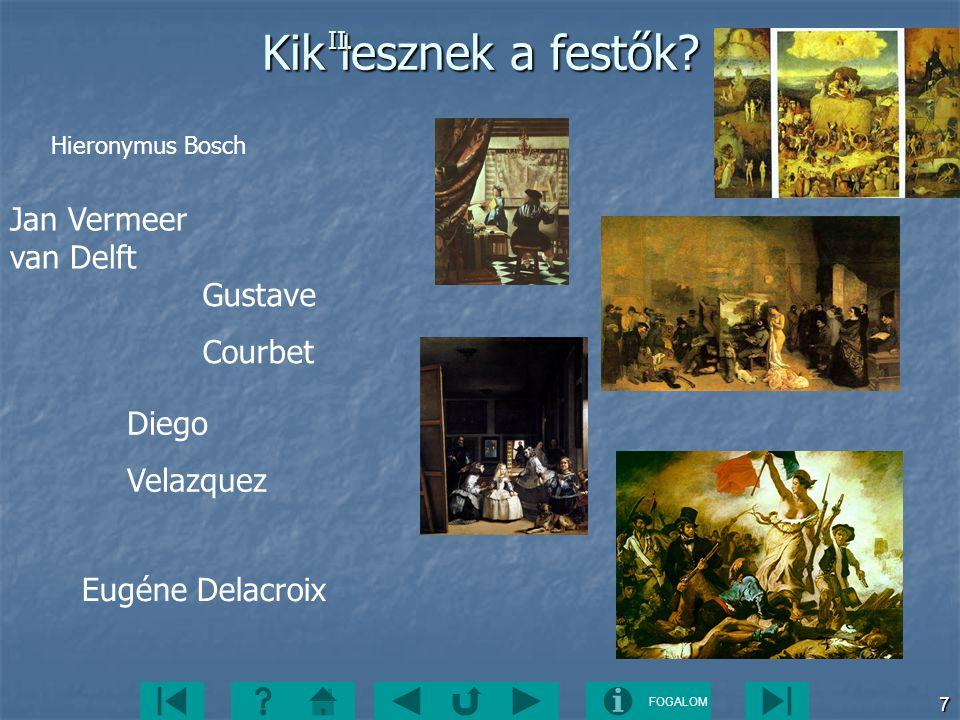 FOGALOM 7 Kik lesznek a festők? Jan Vermeer van Delft Gustave Courbet Diego Velazquez Eugéne Delacroix II. Hieronymus Bosch