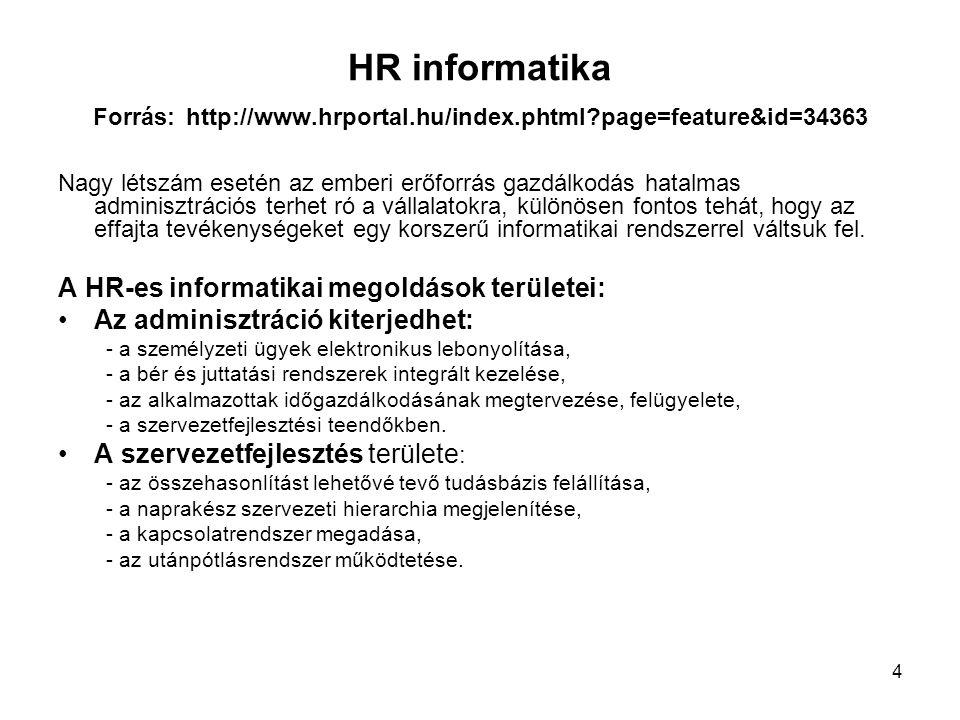 4 HR informatika Forrás: http://www.hrportal.hu/index.phtml?page=feature&id=34363 Nagy létszám esetén az emberi erőforrás gazdálkodás hatalmas adminisztrációs terhet ró a vállalatokra, különösen fontos tehát, hogy az effajta tevékenységeket egy korszerű informatikai rendszerrel váltsuk fel.