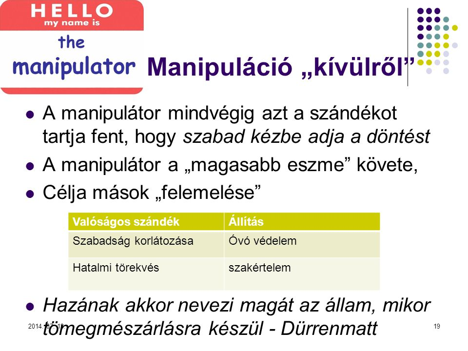 """Manipuláció """"kívülről A manipulátor mindvégig azt a szándékot tartja fent, hogy szabad kézbe adja a döntést A manipulátor a """"magasabb eszme követe, Célja mások """"felemelése Hazának akkor nevezi magát az állam, mikor tömegmészárlásra készül - Dürrenmatt 2014."""