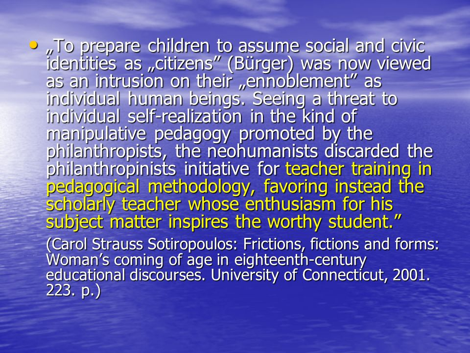 """To prepare children to assume social and civic identities as ""citizens"" (Bürger) was now viewed as an intrusion on their ""ennoblement"" as individual"