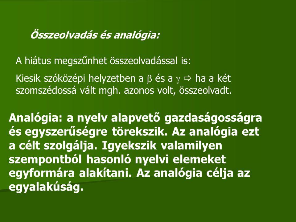 Összeolvadás és analógia: A hiátus megszűnhet összeolvadással is: Kiesik szóközépi helyzetben a  és a   ha a két szomszédossá vált mgh. azonos volt