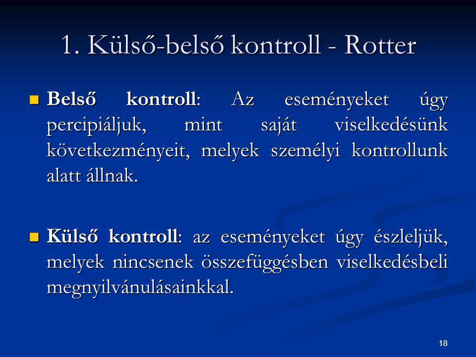 18 1. Külső-belső kontroll - Rotter Belső kontroll: Az eseményeket úgy percipiáljuk, mint saját viselkedésünk következményeit, melyek személyi kontrol