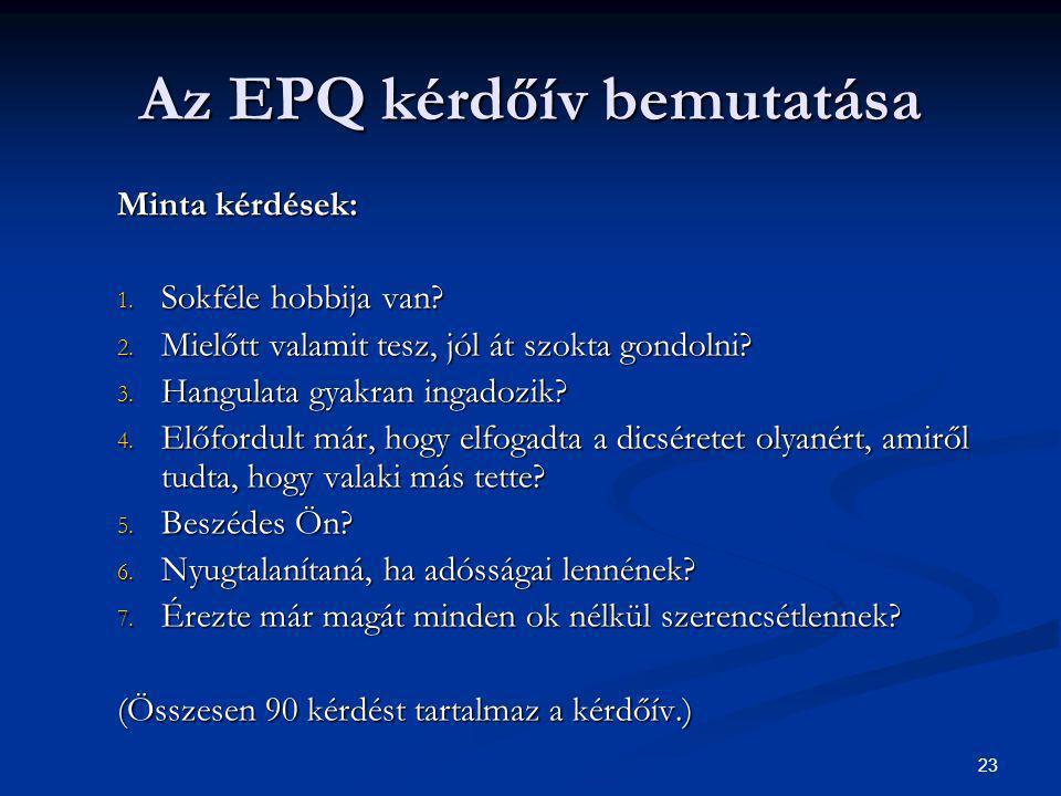23 Az EPQ kérdőív bemutatása Minta kérdések: 1. Sokféle hobbija van? 2. Mielőtt valamit tesz, jól át szokta gondolni? 3. Hangulata gyakran ingadozik?