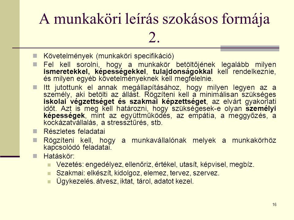 16 A munkaköri leírás szokásos formája 2. Követelmények (munkaköri specifikáció) Fel kell sorolni, hogy a munkakör betöltőjének legalább milyen ismere