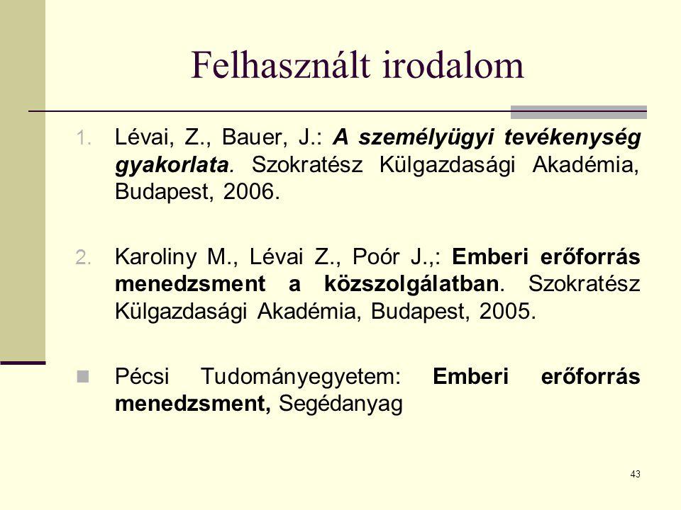 43 Felhasznált irodalom 1. Lévai, Z., Bauer, J.: A személyügyi tevékenység gyakorlata. Szokratész Külgazdasági Akadémia, Budapest, 2006. 2. Karoliny M
