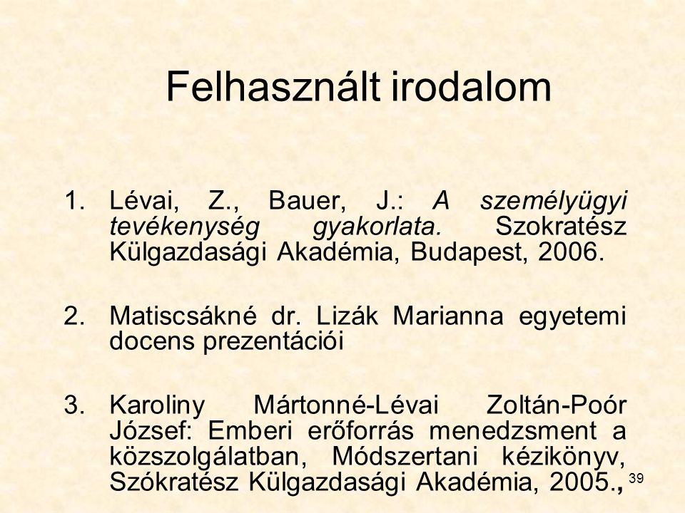 39 Felhasznált irodalom 1.Lévai, Z., Bauer, J.: A személyügyi tevékenység gyakorlata. Szokratész Külgazdasági Akadémia, Budapest, 2006. 2.Matiscsákné