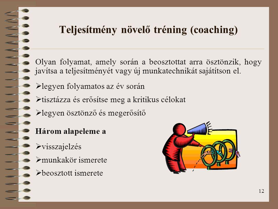 12 Teljesítmény növelő tréning (coaching) Olyan folyamat, amely során a beosztottat arra ösztönzik, hogy javítsa a teljesítményét vagy új munkatechnik
