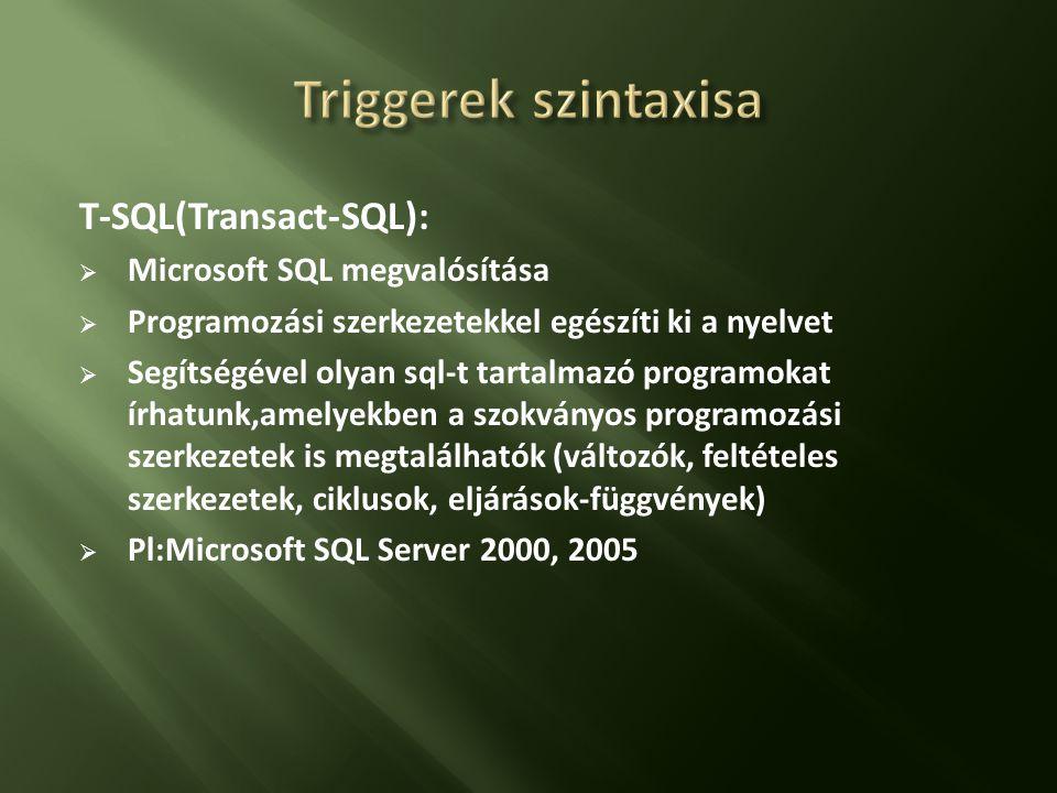 T-SQL(Transact-SQL):  Microsoft SQL megvalósítása  Programozási szerkezetekkel egészíti ki a nyelvet  Segítségével olyan sql-t tartalmazó programokat írhatunk,amelyekben a szokványos programozási szerkezetek is megtalálhatók (változók, feltételes szerkezetek, ciklusok, eljárások-függvények)  Pl:Microsoft SQL Server 2000, 2005