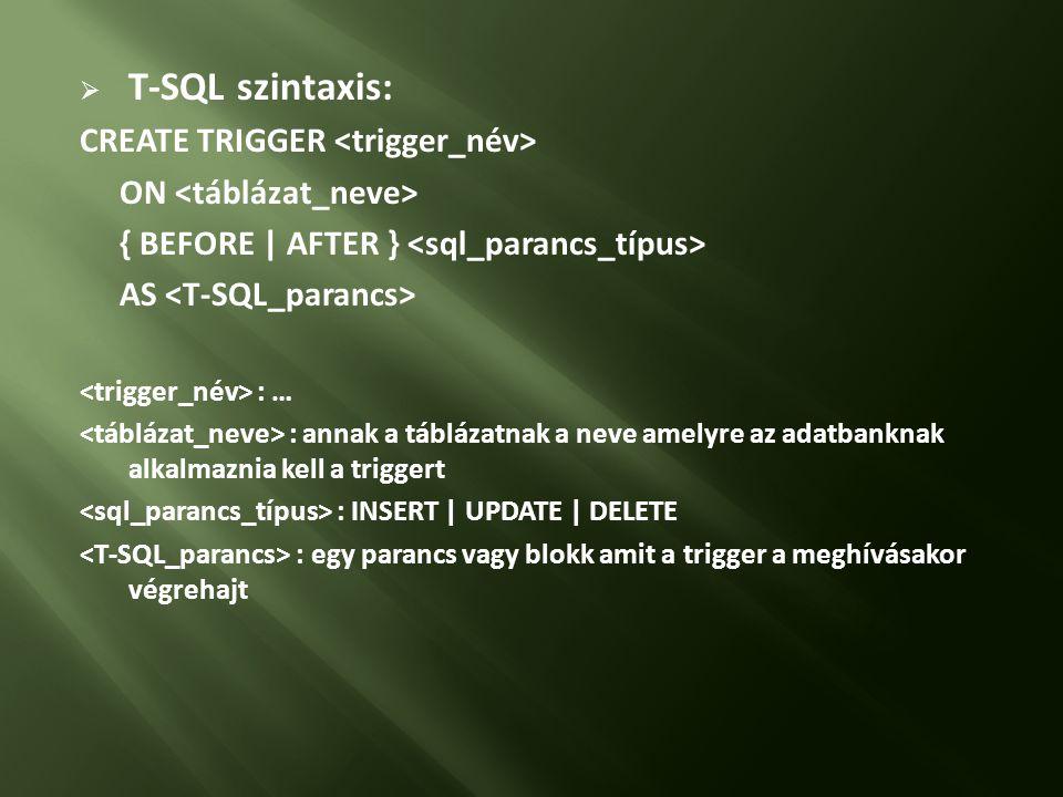  T-SQL szintaxis: CREATE TRIGGER ON { BEFORE | AFTER } AS : … : annak a táblázatnak a neve amelyre az adatbanknak alkalmaznia kell a triggert : INSERT | UPDATE | DELETE : egy parancs vagy blokk amit a trigger a meghívásakor végrehajt