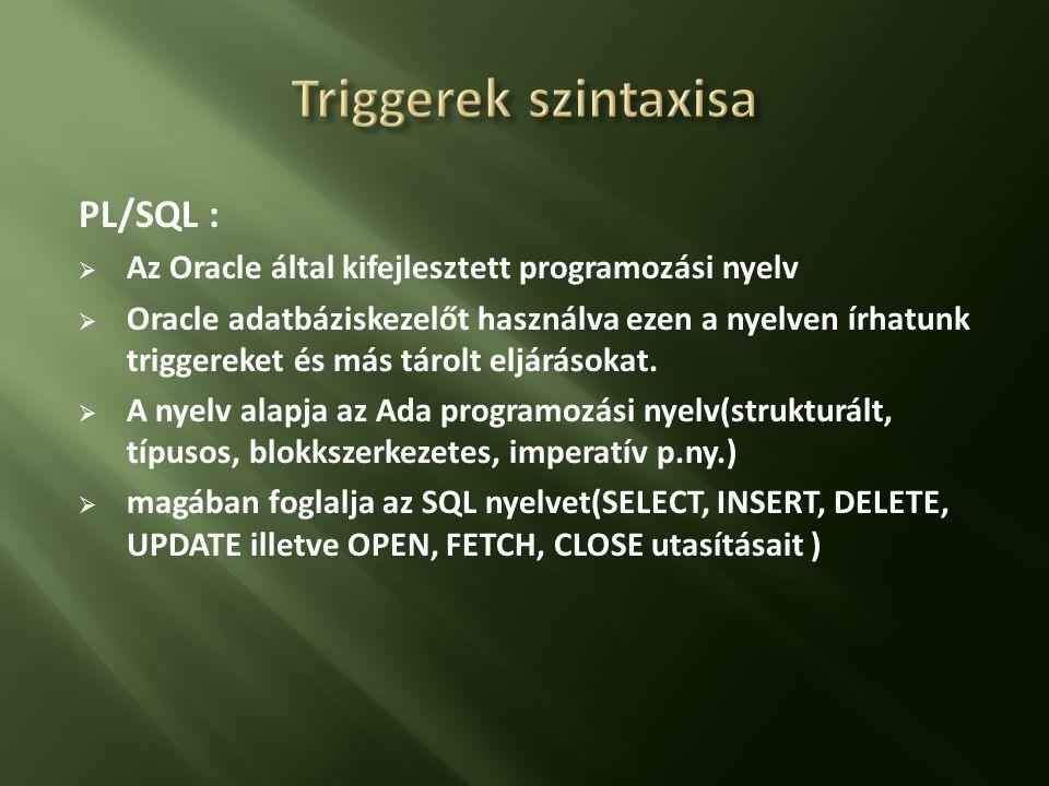 PL/SQL :  Az Oracle által kifejlesztett programozási nyelv  Oracle adatbáziskezelőt használva ezen a nyelven írhatunk triggereket és más tárolt eljárásokat.