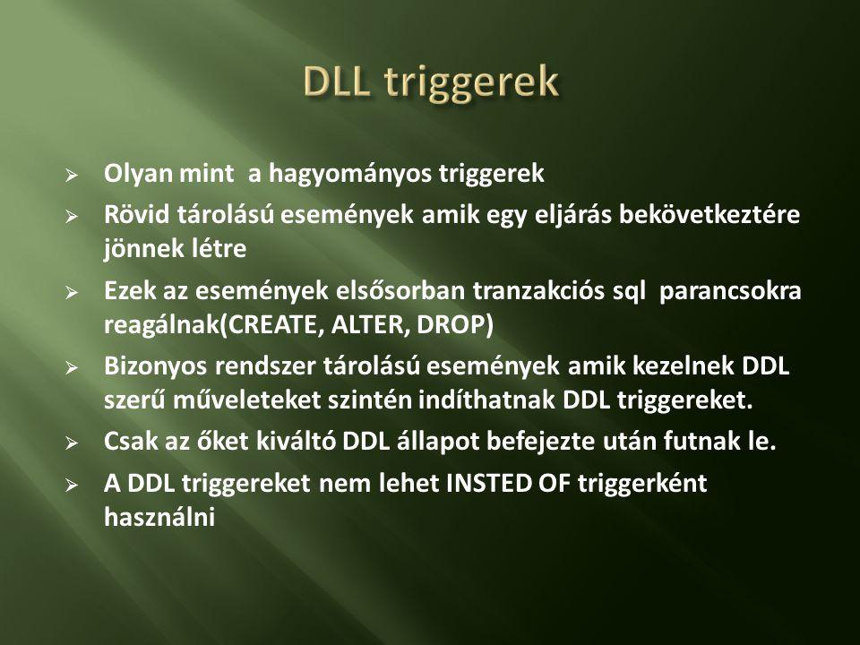  Olyan mint a hagyományos triggerek  Rövid tárolású események amik egy eljárás bekövetkeztére jönnek létre  Ezek az események elsősorban tranzakciós sql parancsokra reagálnak(CREATE, ALTER, DROP)  Bizonyos rendszer tárolású események amik kezelnek DDL szerű műveleteket szintén indíthatnak DDL triggereket.