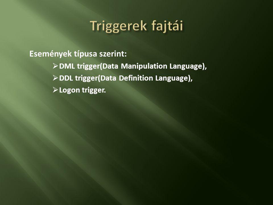 Események típusa szerint:  DML trigger(Data Manipulation Language),  DDL trigger(Data Definition Language),  Logon trigger.