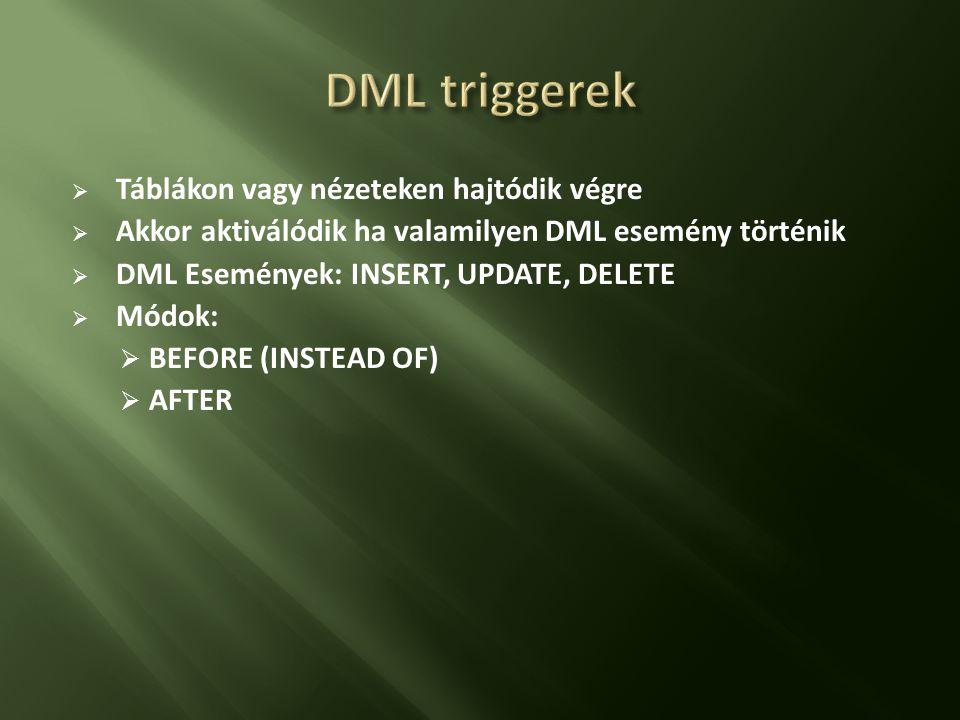  Táblákon vagy nézeteken hajtódik végre  Akkor aktiválódik ha valamilyen DML esemény történik  DML Események: INSERT, UPDATE, DELETE  Módok:  BEFORE (INSTEAD OF)  AFTER