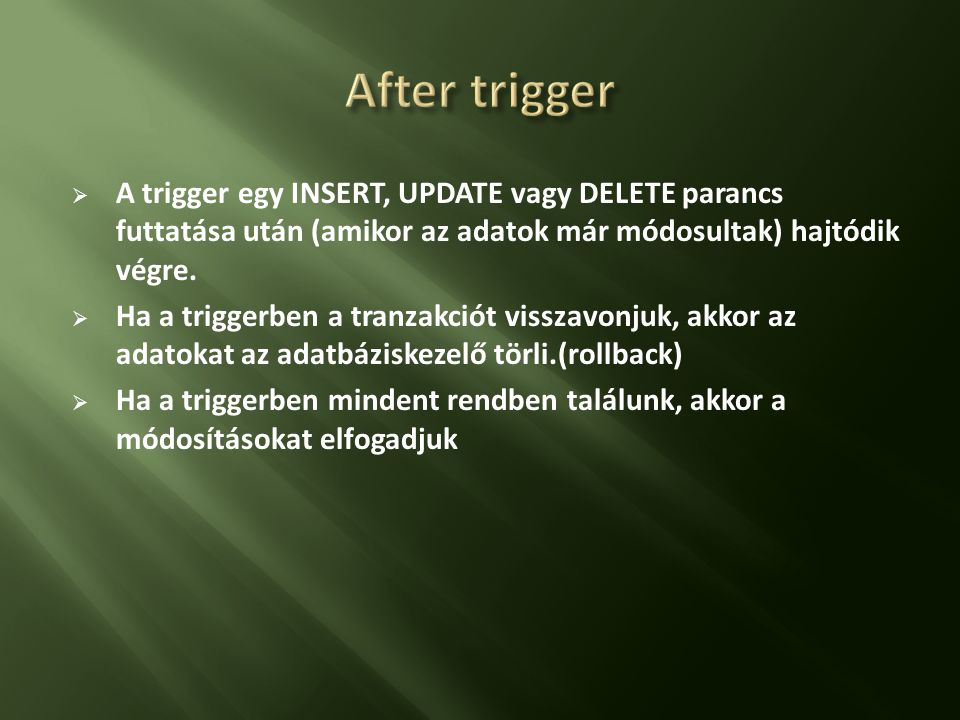  Egy táblához legfeljebb 3 trigger készíthető(INSERT, UPDATE, DELETE),  Parancsonként legfeljebb egy, vagyis egy parancshoz vagy AFTER vagy BEFORE  Egy triggert több parancshoz is köthetünk pl: INSERT-UPDATE parancsoknál történő ellenőrzések megegyeznek