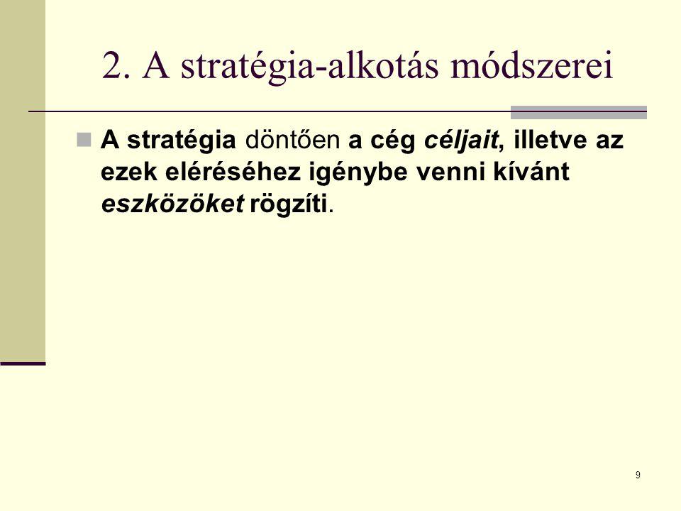 2. A stratégia-alkotás módszerei A stratégia döntően a cég céljait, illetve az ezek eléréséhez igénybe venni kívánt eszközöket rögzíti. 9