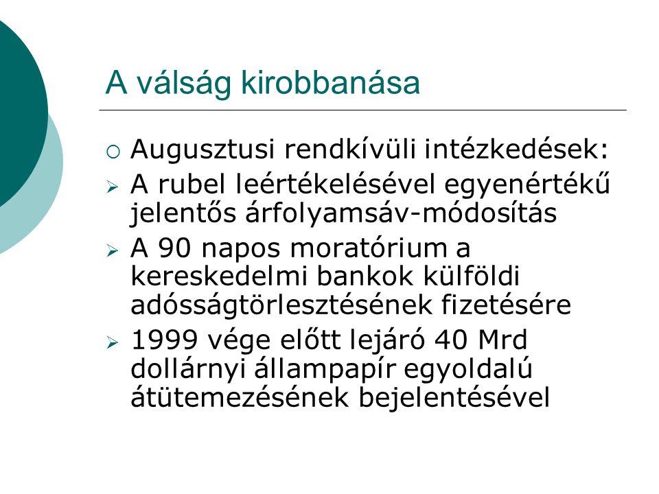 A válság kirobbanása  Augusztusi rendkívüli intézkedések:  A rubel leértékelésével egyenértékű jelentős árfolyamsáv-módosítás  A 90 napos moratórium a kereskedelmi bankok külföldi adósságtörlesztésének fizetésére  1999 vége előtt lejáró 40 Mrd dollárnyi állampapír egyoldalú átütemezésének bejelentésével