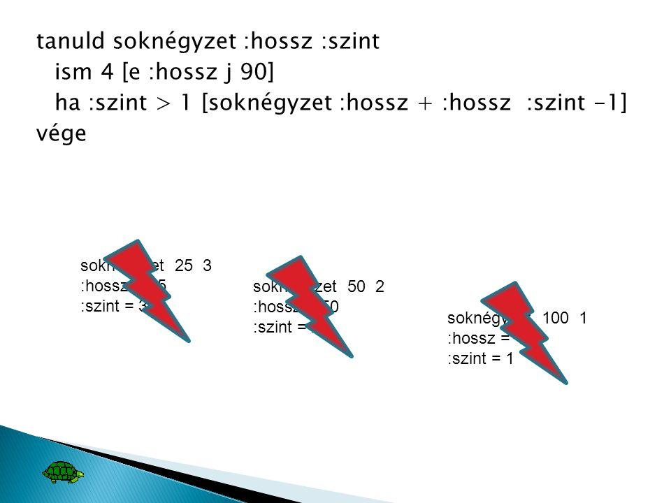 tanuld soknégyzet :hossz :szint ism 4 [e :hossz j 90] ha :szint > 1 [soknégyzet :hossz + :hossz :szint -1] vége soknégyzet 25 3 :hossz = 25 :szint = 3 soknégyzet 50 2 :hossz = 50 :szint = 2 soknégyzet 100 1 :hossz = 100 :szint = 1