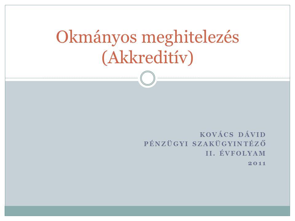 KOVÁCS DÁVID PÉNZÜGYI SZAKÜGYINTÉZŐ II. ÉVFOLYAM 2011 Okmányos meghitelezés (Akkreditív)