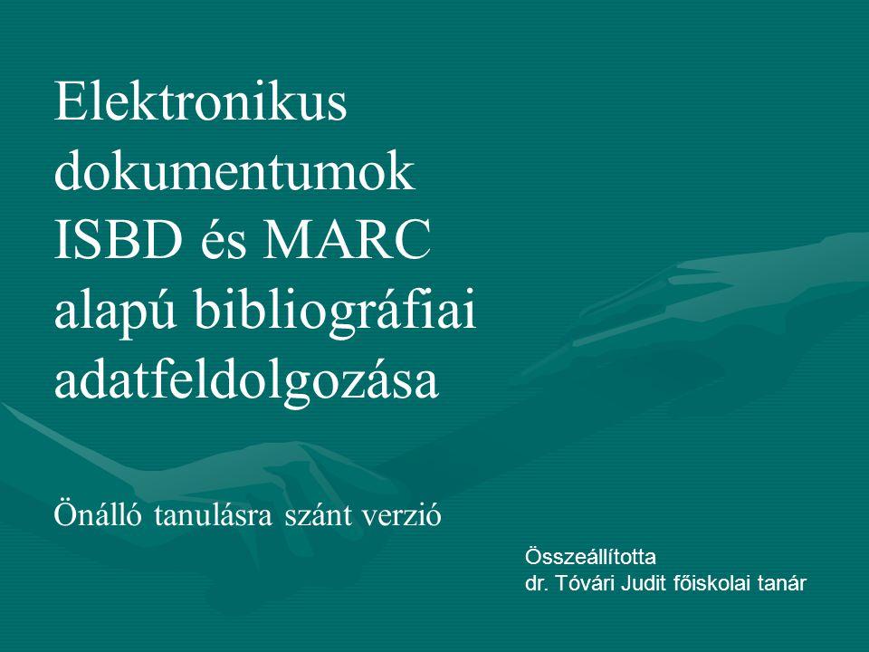 Elektronikus dokumentumok ISBD és MARC alapú bibliográfiai adatfeldolgozása Önálló tanulásra szánt verzió Összeállította dr. Tóvári Judit főiskolai ta