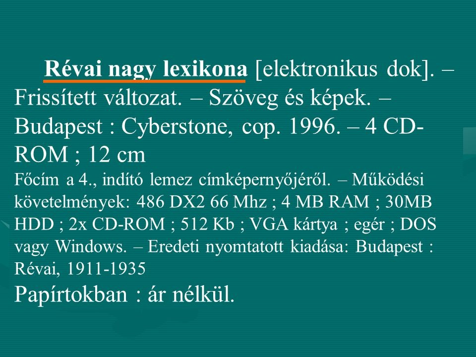 Révai nagy lexikona [elektronikus dok]. – Frissített változat. – Szöveg és képek. – Budapest : Cyberstone, cop. 1996. – 4 CD- ROM ; 12 cm Főcím a 4.,