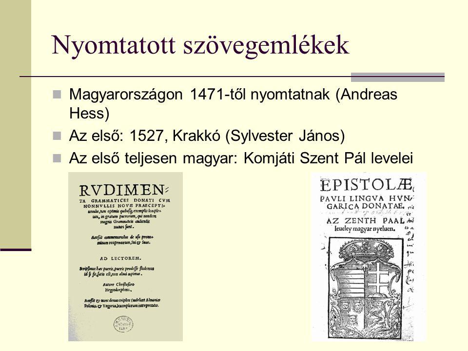 Nyomtatott szövegemlékek Magyarországon 1471-től nyomtatnak (Andreas Hess) Az első: 1527, Krakkó (Sylvester János) Az első teljesen magyar: Komjáti Sz
