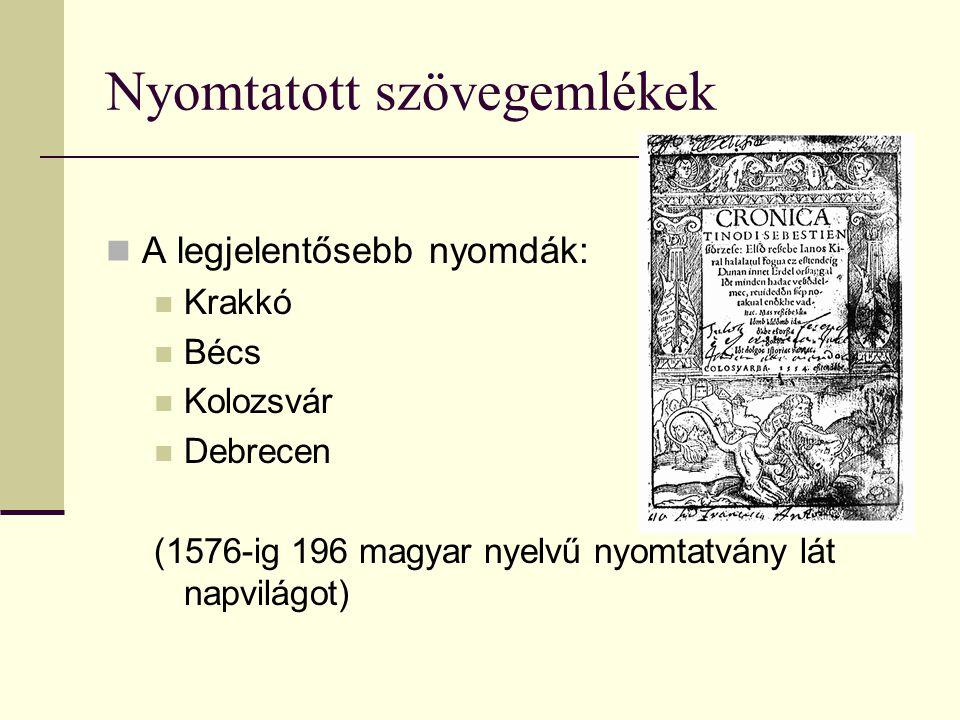 Nyomtatott szövegemlékek A legjelentősebb nyomdák: Krakkó Bécs Kolozsvár Debrecen (1576-ig 196 magyar nyelvű nyomtatvány lát napvilágot)