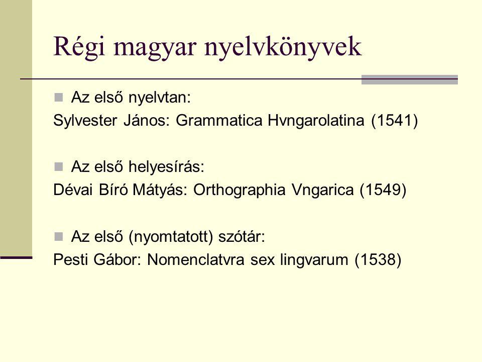 Régi magyar nyelvkönyvek Az első nyelvtan: Sylvester János: Grammatica Hvngarolatina (1541) Az első helyesírás: Dévai Bíró Mátyás: Orthographia Vngari