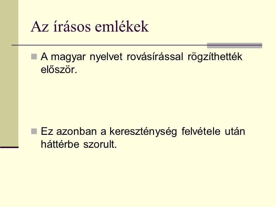 Az írásos emlékek A magyar nyelvet rovásírással rögzíthették először. Ez azonban a kereszténység felvétele után háttérbe szorult.