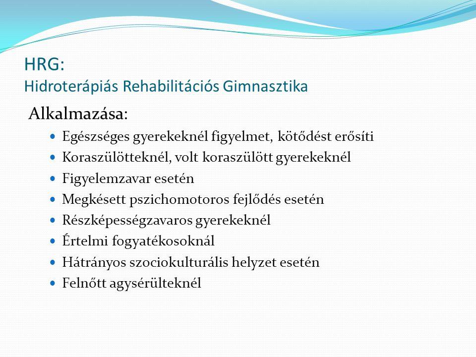 HRG: Hidroterápiás Rehabilitációs Gimnasztika Alkalmazása: Egészséges gyerekeknél figyelmet, kötődést erősíti Koraszülötteknél, volt koraszülött gyerekeknél Figyelemzavar esetén Megkésett pszichomotoros fejlődés esetén Részképességzavaros gyerekeknél Értelmi fogyatékosoknál Hátrányos szociokulturális helyzet esetén Felnőtt agysérülteknél