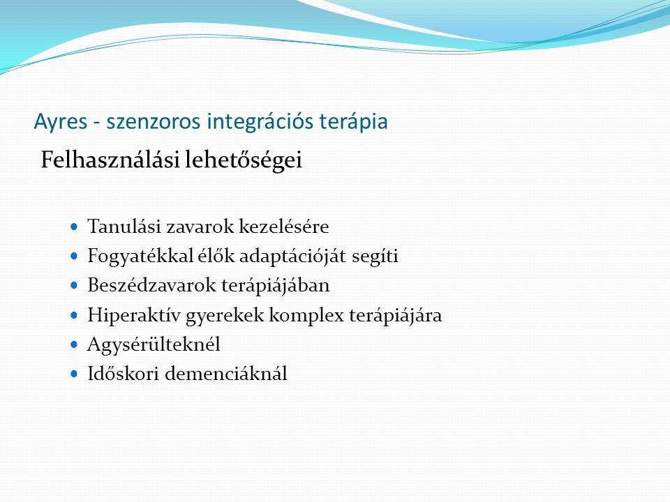 Ayres - szenzoros integrációs terápia Felhasználási lehetőségei Tanulási zavarok kezelésére Fogyatékkal élők adaptációját segíti Beszédzavarok terápiájában Hiperaktív gyerekek komplex terápiájára Agysérülteknél Időskori demenciáknál