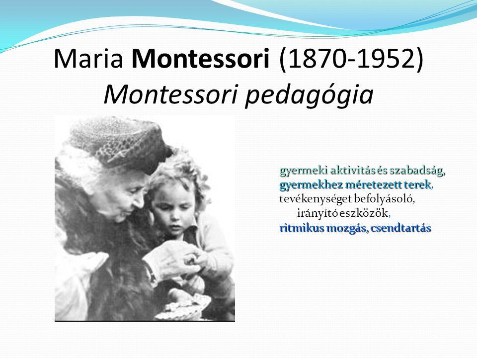 Maria Montessori (1870-1952) Montessori pedagógia gyermeki aktivitás és szabadság, gyermekhez méretezett terek, tevékenységet befolyásoló, irányító eszközök, ritmikus mozgás, csendtartás
