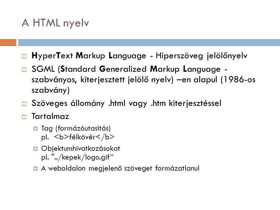 A HTML nyelv  HyperText Markup Language - Hiperszöveg jelölőnyelv  SGML (Standard Generalized Markup Language - szabványos, kiterjesztett jelölő nyelv) –en alapul (1986-os szabvány)  Szöveges állomány.html vagy.htm kiterjesztéssel  Tartalmaz  Tag (formázóutasítás) pl.