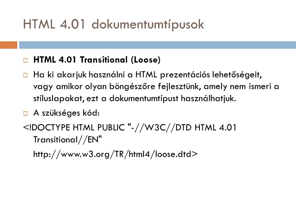 HTML 4.01 dokumentumtípusok  HTML 4.01 Transitional (Loose)  Ha ki akarjuk használni a HTML prezentációs lehetőségeit, vagy amikor olyan böngészőre fejlesztünk, amely nem ismeri a stíluslapokat, ezt a dokumentumtípust használhatjuk.