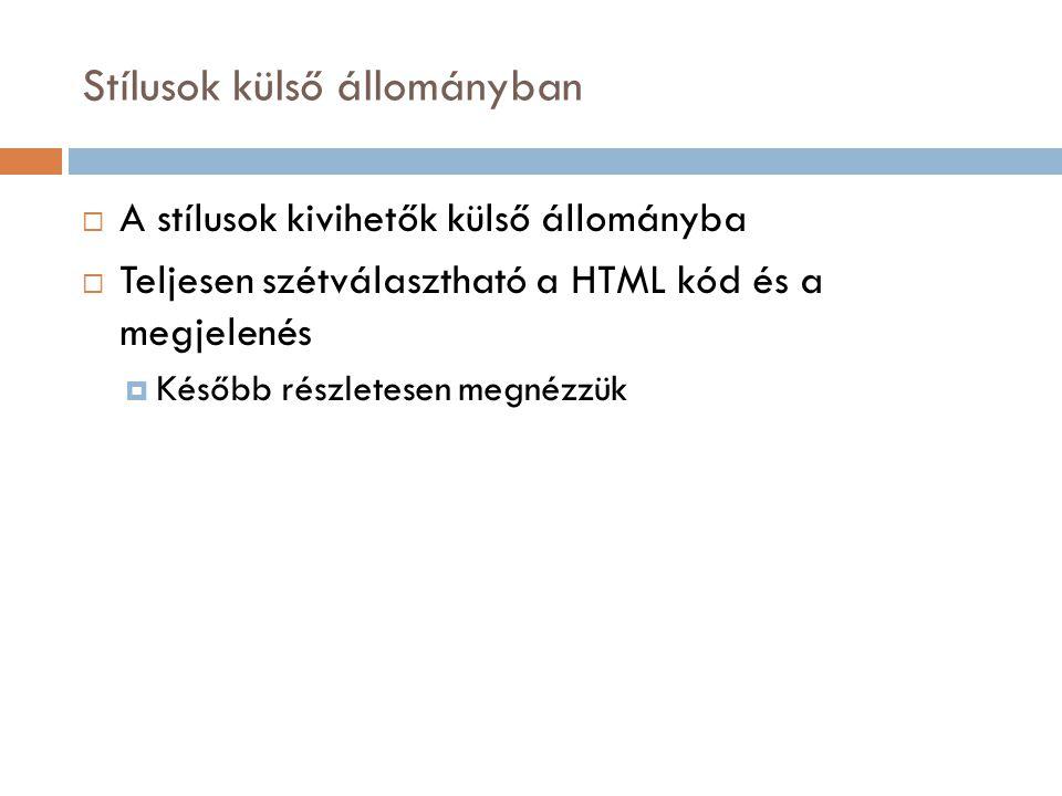 Stílusok külső állományban  A stílusok kivihetők külső állományba  Teljesen szétválasztható a HTML kód és a megjelenés  Később részletesen megnézzük