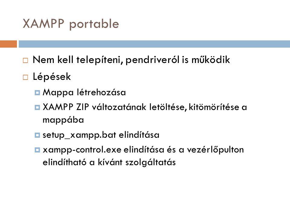 XAMPP portable  Nem kell telepíteni, pendriveról is működik  Lépések  Mappa létrehozása  XAMPP ZIP változatának letöltése, kitömörítése a mappába  setup_xampp.bat elindítása  xampp-control.exe elindítása és a vezérlőpulton elindítható a kívánt szolgáltatás